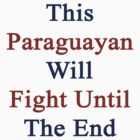 Paraguayans Will Fight Until The End  by supernova23