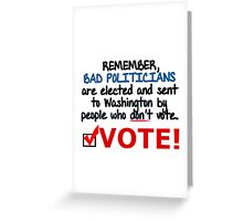 VOTE - BAD POLITICIANS ARE ELECTED BY PEOPLE WHO DON'T VOTE Greeting Card