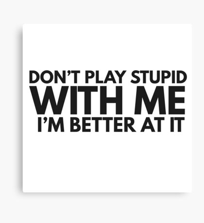 Dont Play Stupid Funny Quote Clever Joke Humor Ironic Canvas Print