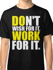 Don't Wish For It. Work For It. Classic T-Shirt