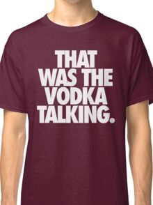 THAT WAS THE VODKA TALKING. Classic T-Shirt