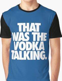 THAT WAS THE VODKA TALKING. Graphic T-Shirt