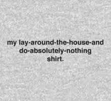MY LAY AROUND THE HOUSE AND DO NOTHING SHIRT. by beccatommo
