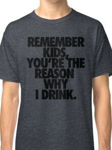 REMEMBER KIDS, YOU'RE THE REASON WHY I DRINK. Classic T-Shirt