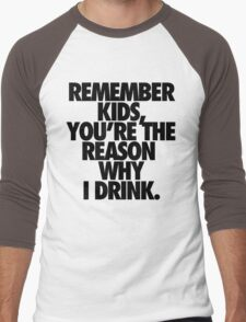 REMEMBER KIDS, YOU'RE THE REASON WHY I DRINK. Men's Baseball ¾ T-Shirt