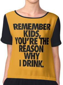 REMEMBER KIDS, YOU'RE THE REASON WHY I DRINK. Chiffon Top