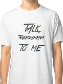 Talk Trigedasleng To Me (The 100) Classic T-Shirt