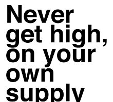 Never get high, on your own supply by KushDesigns