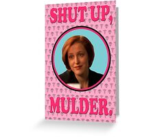 Scully: Shut up, Mulder. Greeting Card