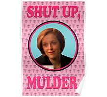 Scully: Shut up, Mulder. Poster