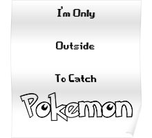 I'm Only Outside To Catch Pokemon Poster