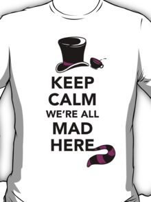 Keep Calm We're All Mad Here - Alice in Wonderland Mad Hatter Shirt T-Shirt
