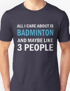 All I Care About is Badminton And Maybe Like 3 People Unisex T-Shirt