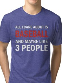 All I Care About is Baseball & Maybe Like 3 People Tri-blend T-Shirt