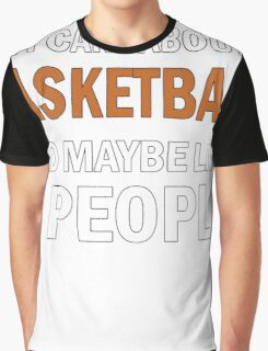 All I Care About is Basketball & Maybe Like 3 People Graphic T-Shirt