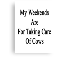 My Weekends Are For Taking Care Of Cows  Canvas Print