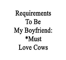 Requirements To Be My Boyfriend: *Must Love Cows  Photographic Print