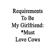 Requirements To Be My Girlfriend: *Must Love Cows  Photographic Print