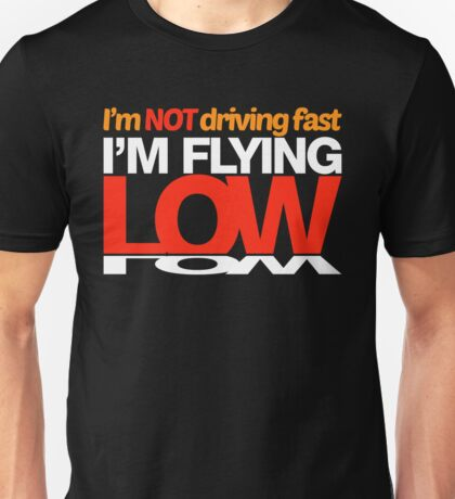 I'm not driving fast – I'm flying low (4) Unisex T-Shirt