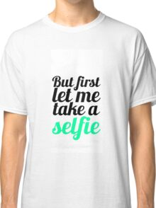 But first Let Me Take Selfie Classic T-Shirt
