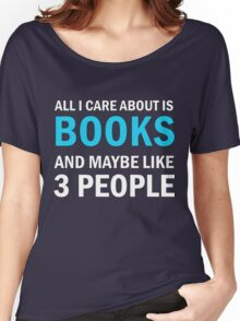 All I Care About is Books And Maybe Like 3 People Women's Relaxed Fit T-Shirt