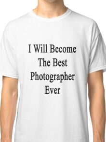 I Will Become The Best Photographer Ever  Classic T-Shirt