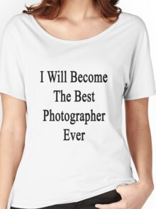 I Will Become The Best Photographer Ever  Women's Relaxed Fit T-Shirt