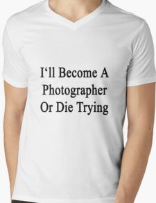 I'll Become A Photographer Or Die Trying  Mens V-Neck T-Shirt