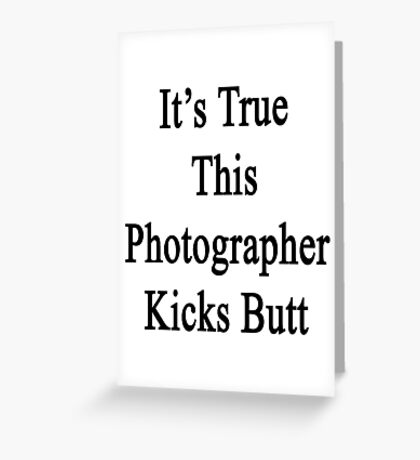 It's True This Photographer Kicks Butt  Greeting Card