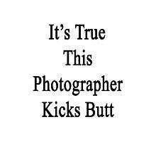 It's True This Photographer Kicks Butt  Photographic Print