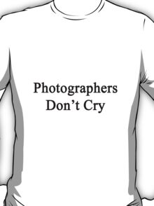 Photographers Don't Cry  T-Shirt
