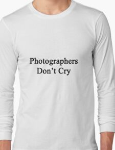 Photographers Don't Cry  Long Sleeve T-Shirt