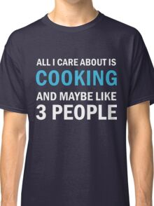 All I Care About is Cooking and Maybe Like 3 People Classic T-Shirt