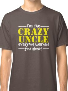 I'm The Crazy Uncle Everyone Warned You About Classic T-Shirt