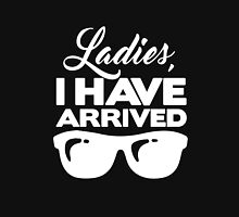 Ladies I Have Arrived clever quotes men's funny t-shirt Unisex T-Shirt