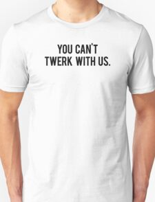 You Can't Twerk With Us Unisex T-Shirt