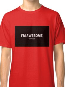 I am awesome and I know it Classic T-Shirt