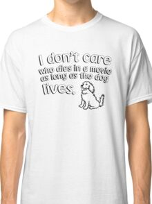 I don't care who dies in a move as long as the dog lives Classic T-Shirt