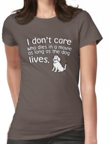 I don't care who dies in a move as long as the dog lives Womens Fitted T-Shirt