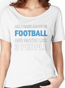 All I Care About Is Football And Maybe Like 3 People Women's Relaxed Fit T-Shirt