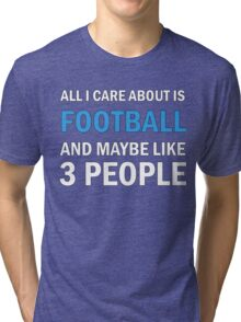All I Care About Is Football And Maybe Like 3 People Tri-blend T-Shirt
