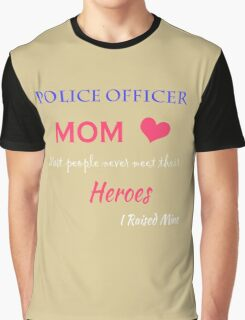 Police Officer MOM. Most people never meet their HEROS I raised mine. Graphic T-Shirt