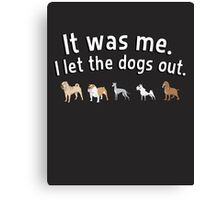 It was me. I let the dogs out. Canvas Print