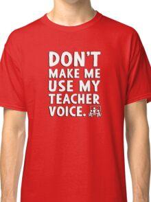 Don't make me use my teacher voice. Classic T-Shirt