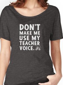 Don't make me use my teacher voice. Women's Relaxed Fit T-Shirt