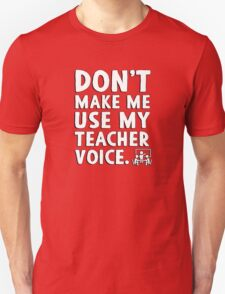 Don't make me use my teacher voice. Unisex T-Shirt