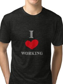I love working Tri-blend T-Shirt