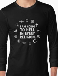 I am going to hell in every religion. Long Sleeve T-Shirt