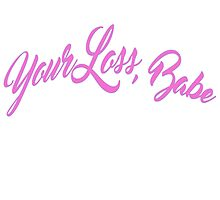 Your loss babe  by Victoria Swigart