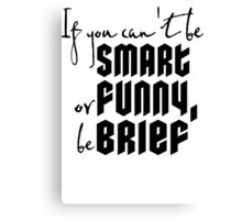 Quote: If you cant be smart or funny, be brief Canvas Print